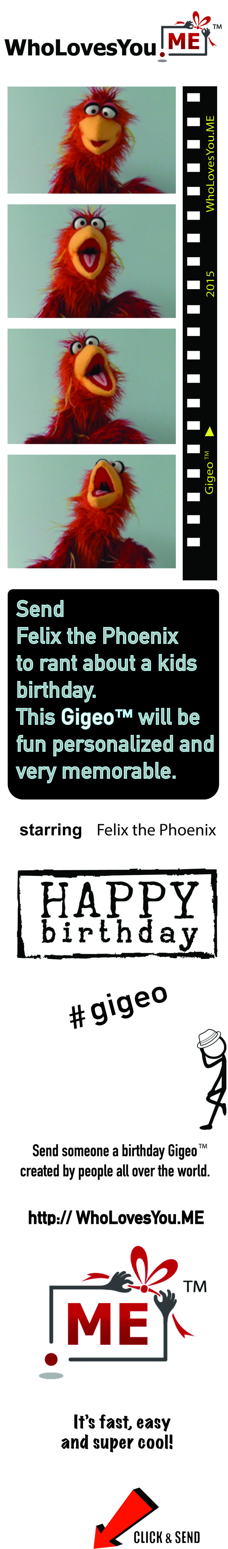 $10 |   http://WhoLovesYou.ME   Send this perfect Happy Birthday Gigeo™ for kids! Felix the Phoenix is a lovable and cuddly puppet bird who delivers your birthday message to your birthday boy or girl, and then sings a funny rendition of Happy Birthday! The lucky kid will beg to see Felix again and again!    #gigeo http://WhoLovesYou.ME