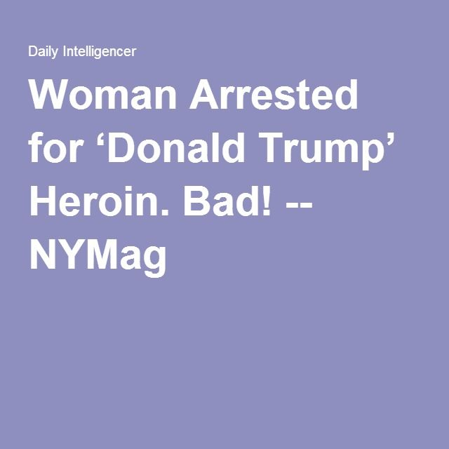 Woman Arrested for 'Donald Trump' Heroin. Bad! -- NYMag