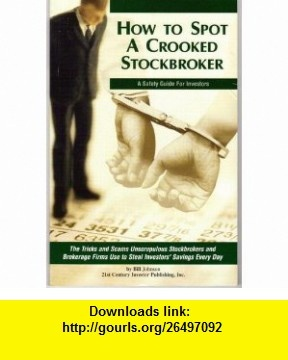 How to Spot a Crooked Stockbroker The Tricks and Scams Unscrupulous Stockbrokers and Brokerage Firms Use to Steal Investors Savings Every Day Bill Johnson ,   ,  , ASIN: B000JHZ58G , tutorials , pdf , ebook , torrent , downloads , rapidshare , filesonic , hotfile , megaupload , fileserve