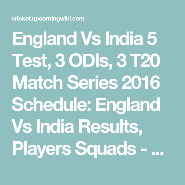 England Vs India 5 Test, 3 ODIs, 3 T20 Match Series 2016 Schedule: England Vs India Results, Players Squads - England tour of India