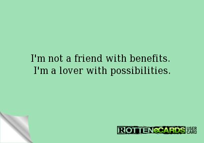 I'm not a friend with benefits.   I'm a lover with possibilities.