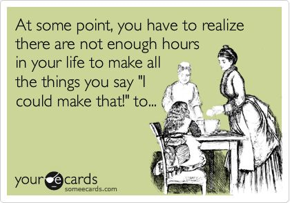 "At some point, you have to realize there are not enough hours in your life to make all the things you say ""I could make that!"" to... 