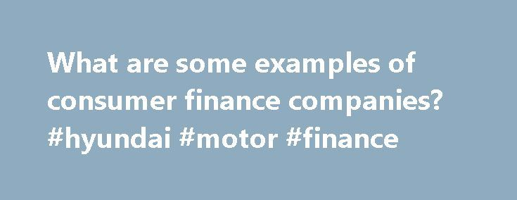 What are some examples of consumer finance companies? #hyundai #motor #finance http://finance.nef2.com/what-are-some-examples-of-consumer-finance-companies-hyundai-motor-finance/  #consumer finance companies # It depends on what you mean by consumer finance and in which country you live. One broad definition of consumer finance is this: the financing of goods and services for consumer. That definition brings a lot of product into play:– Uncollateralized personal loan, such as Credit Card or…