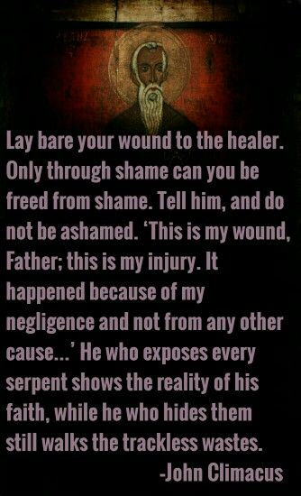 "Lay bare your wound to the healer. Only through shame can you be freed from shame. Tell Him, and do not be ashamed. ""This is my wound, Father; this is my injury. It happened because of my negligence and not from any other cause…"" He who exposes every serpent shows the reality of his faith, while he who hides them still walks the trackless wastes. -- John Climacus"