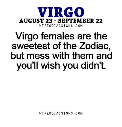 Virgo females are the sweetest of the Zodiac, but mess with them and you'll wish you didn't. -