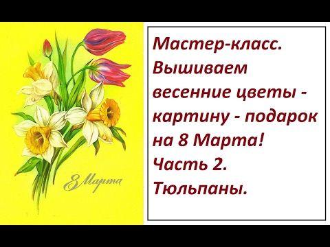 МК.  Вышиваем весенние цветы - картину - подарок на 8 Марта. Часть 2. Тюльпаны. - YouTube