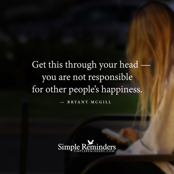 Get this through your head — you are not responsible for other people's happiness. — Bryant McGill