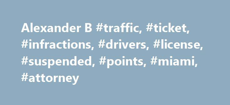 Alexander B #traffic, #ticket, #infractions, #drivers, #license, #suspended, #points, #miami, #attorney http://california.remmont.com/alexander-b-traffic-ticket-infractions-drivers-license-suspended-points-miami-attorney/  # Thank you for choosing us to fight your Florida DUI ticket! In the eyes of the law you are not guilty unless you are proven guilty. Driving under the influence (DUI) is a serious offense in the state of Florida. DUI carries mandatory penalties if you are convicted…