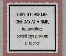 I try to take life one day at a time, but sometimes several days attack me all at once.