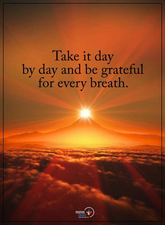 Take it day by day and be grateful for every breath.