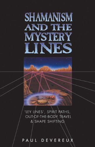 Shamanism and the Mystery Lines: Ley Lines, Spirit Paths, Out-of-the-body Travel and Shape Shifting