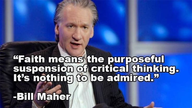 """Faith means the purposeful suspension of critical thinking. It's nothing to be admired."" -- Bill Maher"