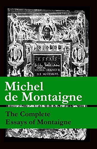 """The Complete Essays of Montaigne (107 annotated essays in 1 eBook + The Life of Montaigne + The Letters of Montaigne):   This carefully crafted ebook: """"The Complete Essays of Montaigne (107 annotated essays in 1 eBook + The Life of Montaigne + The Letters of Montaigne)"""" is formatted for your eReader with a functional and detailed table of contents. Table of Contents: Preface.; The Life of Montaigne; The Letters of Montaigne.; The Author to the Reader.; Book the First; That Men by Vario..."""