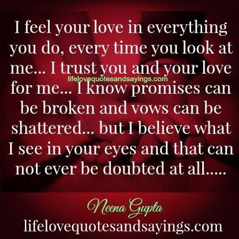 I feel your love in everything you do... and I believe what I see in your eyes and that can not ever be doubted at all.