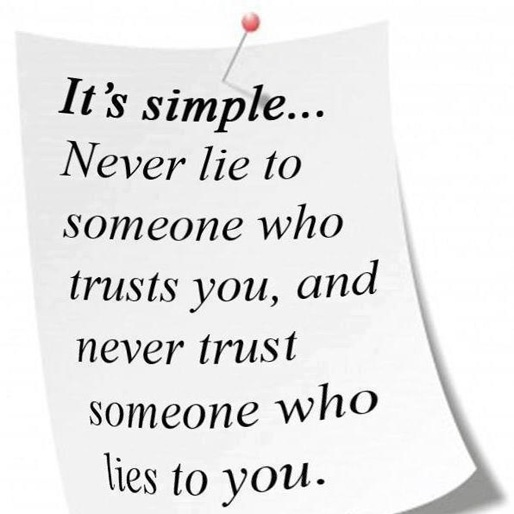 It's simple... Never lie to someone who trusts you, and never trust someone who lies to you.