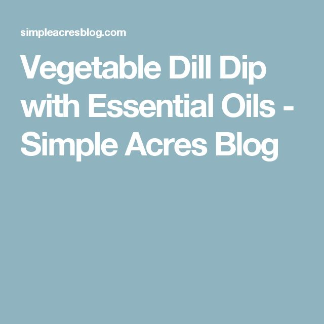 Vegetable Dill Dip with Essential Oils - Simple Acres Blog