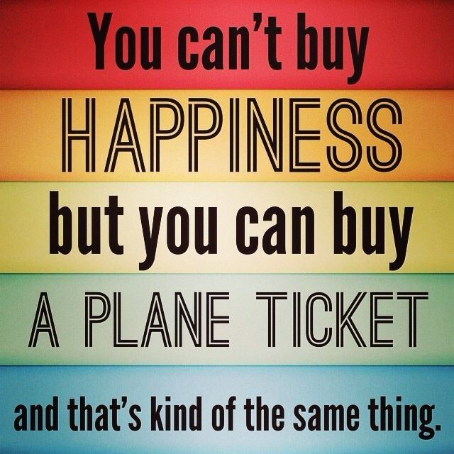 You can't buy happiness but you can buy a plane ticket and that's kind of the same thing.