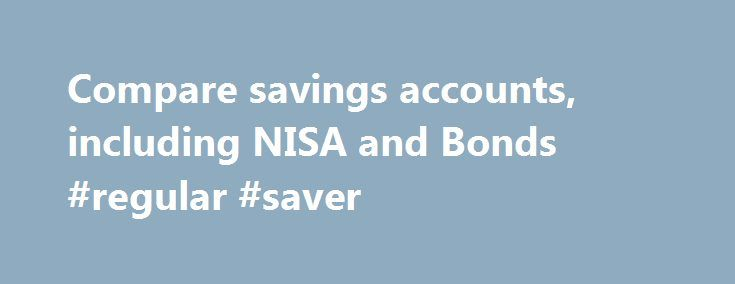 Compare savings accounts, including NISA and Bonds #regular #saver http://savings.nef2.com/compare-savings-accounts-including-nisa-and-bonds-regular-saver/  Compare All Savings You can compare our full range of available savings accounts using the tool below. A filter of different savings types is offered to make it easier for you to view accounts that may be suitable for your needs. To narrow down your search, click on the categories that you would like to remove, or alternatively, deselect…