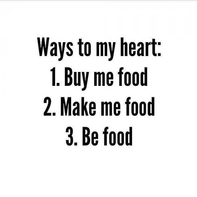 Ways to my heart: 1. Buy me food 2. Make me food 3. Be food
