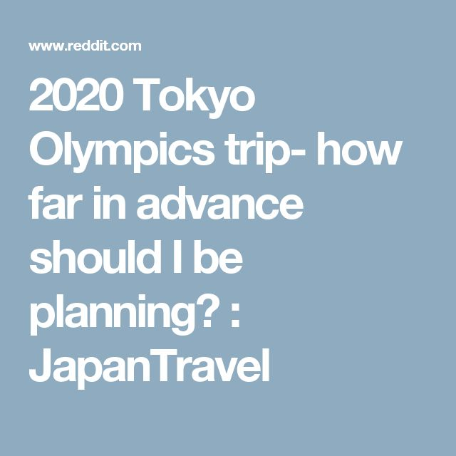 2020 Tokyo Olympics trip- how far in advance should I be planning? : JapanTravel