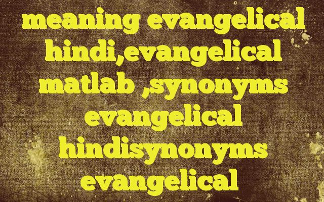 meaning evangelical hindi,evangelical matlab ,synonyms evangelical hindisynonyms evangelical http://www.englishinhindi.com/?p=8098&meaning+evangelical+hindi%2Cevangelical+matlab+%2Csynonyms+evangelical+hindisynonyms+evangelical  Meaning of  evangelical in Hindi  SYNONYMS AND OTHER WORDS FOR evangelical  इंजील का→evangelical,evangelic ईसाई धर्म प्रचारक→evangelical Definition of evangelical of or according to the teachin
