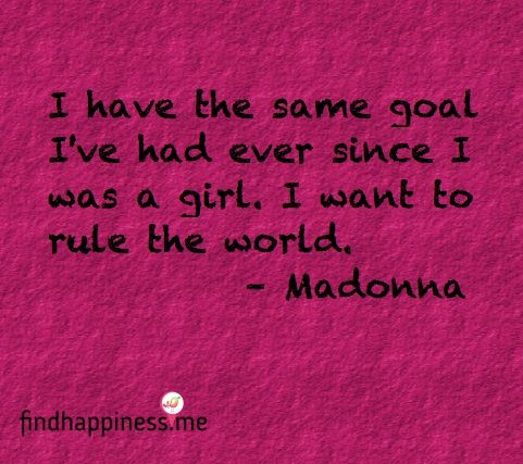 I have the same goal I've had ever since I was a girl.  I want to rule the world. - Madonna Quote