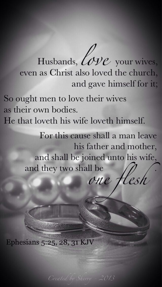 Husbands, love your wives, even as Christ also loved the church, and gave himself for it; So ought men to love their wives as their own bodies. He that loveth his wife loveth himself. For this cause shall a man leave his father and mother, and shall be joined unto his wife, and they two shall be one flesh. (Ephesians 5:25, 28, 31 KJV)
