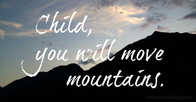 Child, you will move mountains <3