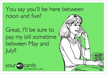 You say you'll be here between noon and five? Great, I'll be sure to pay my bill sometime between May and July!!