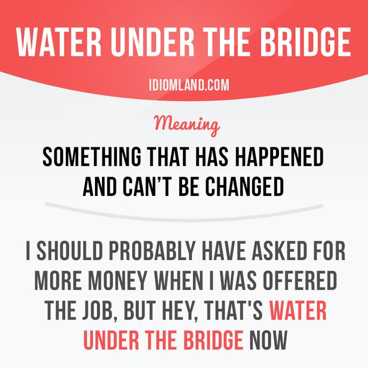 """Water under the bridge"" is said when something has happened and cannot be changed."