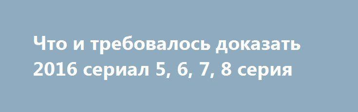 Что и требовалось доказать 2016 сериал 5, 6, 7, 8 серия http://kinofak.net/publ/serialy_russkie/chto_i_trebovalos_dokazat_2016_serial_5_6_7_8_serija/16-1-0-5841  Следователь Ширяев не один год работает в полиции, за это время засадив за решетку достаточно много опасных преступников и раскрыв достаточно много запутанных уголовных дел. Ширяева небезосновательно считают одним из лучших оперативников отделения, начальство которого частенько поручает именно ему расследование самых резонансных и…