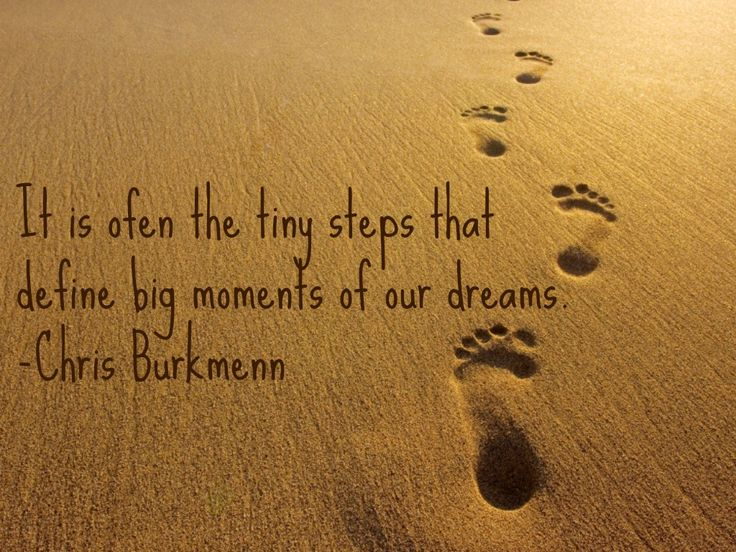It is often the tiny steps that define big moments of our dreams. We often don't realize the big picture in life and we tend to forget how important the beginning is. Starting is always the hardest, but once you begin you start seeing different pieces falling into place. Keep going and never give up! Chris Burkmenn