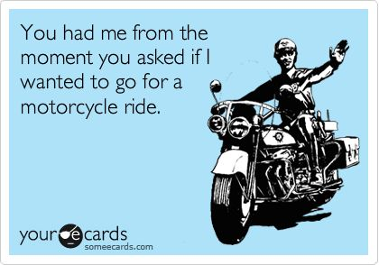 You had me from the moment you asked if I wanted to go for a motorcycle ride.