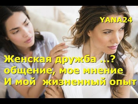 Женская дружба - общение, мое мнение. ОБЩЕНИЕ и мой  жизненный опыт. Нужен хороший совет - YouTube