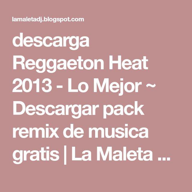 descarga Reggaeton Heat 2013 - Lo Mejor ~ Descargar pack remix de musica gratis | La Maleta DJ gratis online