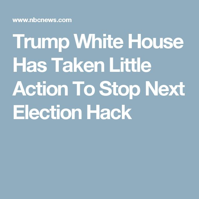 Trump White House Has Taken Little Action To Stop Next Election Hack