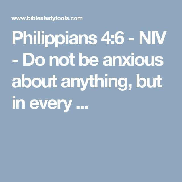 Philippians 4:6 - NIV - Do not be anxious about anything, but in every ...
