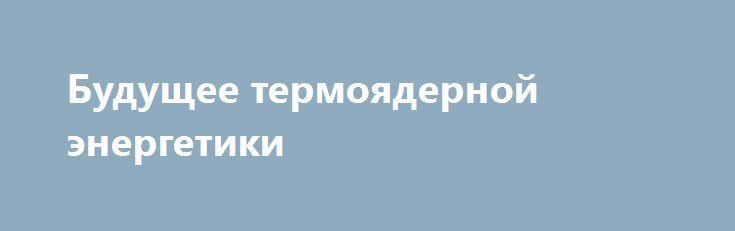 Будущее термоядерной энергетики http://rusdozor.ru/2017/01/13/budushhee-termoyadernoj-energetiki/  Эксперт в области термоядерной энергетики Валентин Гибалов рассказывает об интересных современных проектах и возможных перспективах получить управляемую и экономически выгодную термоядерную реакцию.