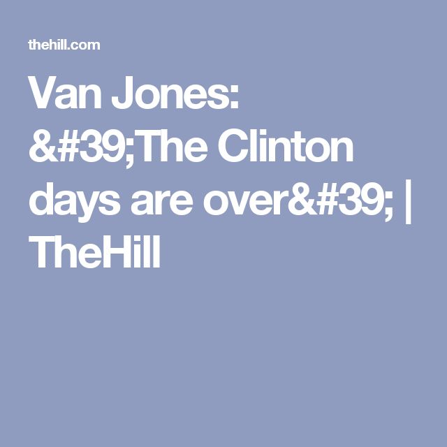 Van Jones: 'The Clinton days are over' | TheHill
