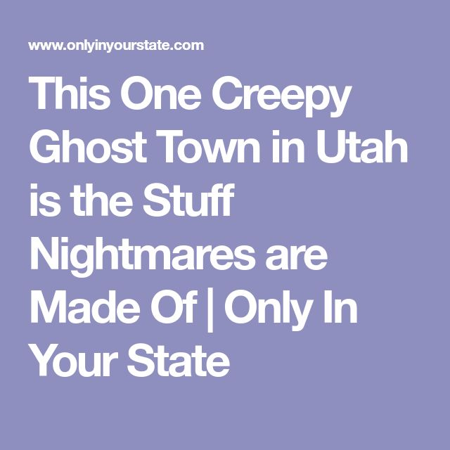 This One Creepy Ghost Town in Utah is the Stuff Nightmares are Made Of   Only In Your State