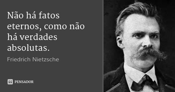 Não há fatos eternos, como não há verdades absolutas. — Friedrich Nietzsche