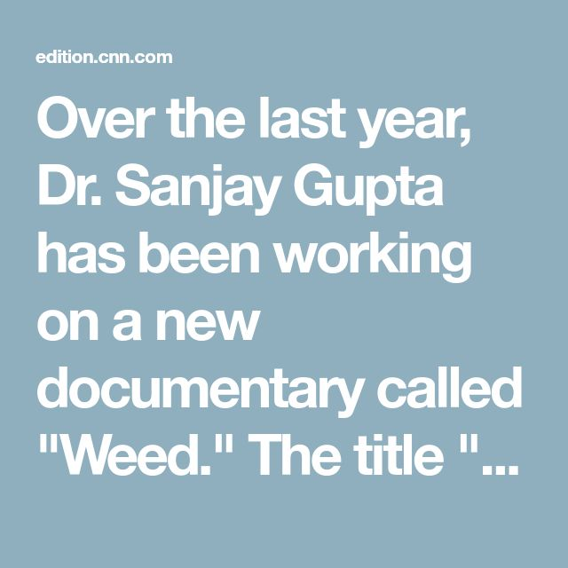 """Over the last year, Dr. Sanjay Gupta has been working on a new documentary called """"Weed."""" The title """"Weed"""" may sound cavalier, but the content is not."""