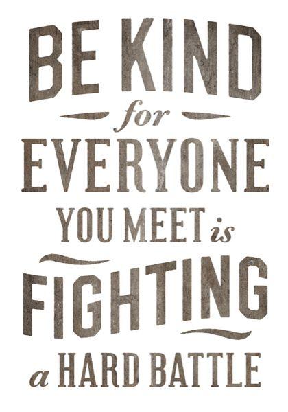 be kind. a hard battle.