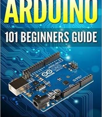 Arduino: 101 Beginners Guide: How To Get Started With Your Arduino PDF