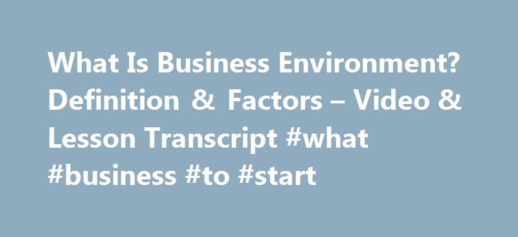 What Is Business Environment? Definition & Factors – Video & Lesson Transcript #what #business #to #start http://bank.nef2.com/what-is-business-environment-definition-factors-video-lesson-transcript-what-business-to-start/  #business environment # What Is Business Environment? – Definition & Factors Businesses do not operate in a vacuum; they operate in an environment. In this lesson, you'll learn about the business environment, including what makes it up. A short quiz follows the lesson…