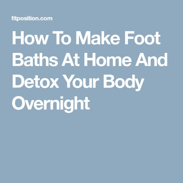 How To Make Foot Baths At Home And Detox Your Body Overnight