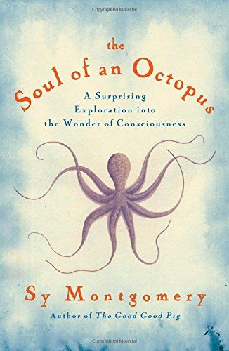 The Soul of an Octopus: A Surprising Exploration into the Wonder of Consciousness by Sy Montgomery #Science #Marine_Biology #Octopus