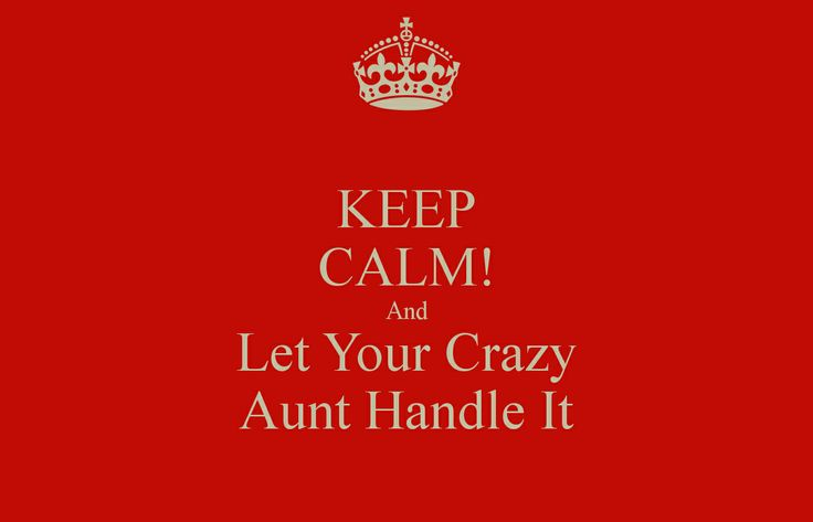 Keep calm and let your crazy aunt handle it! Because unhappy nieces = very unhappy aunties.