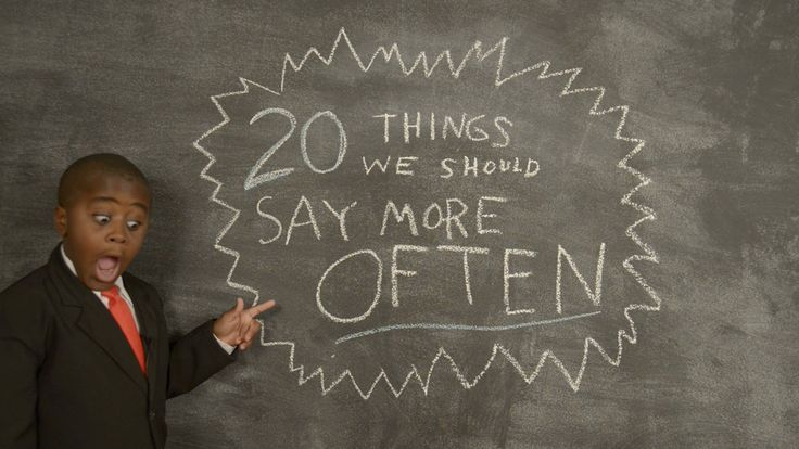 Kid President's 20 Things We Should Say More Often ... If you haven't met the Kid President, you have to click through. He is great!