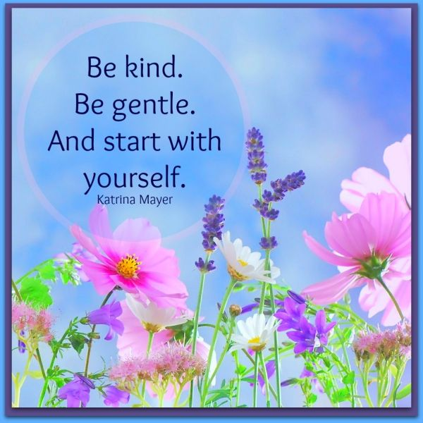 Be kind. Be gentle. And start with yourself.